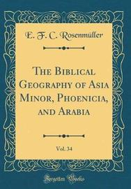 The Biblical Geography of Asia Minor, Phoenicia, and Arabia, Vol. 34 (Classic Reprint) by E F C Rosenmuller image