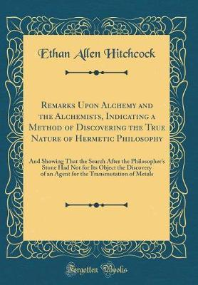 Remarks Upon Alchemy and the Alchemists, Indicating a Method of Discovering the True Nature of Hermetic Philosophy by Ethan Allen Hitchcock