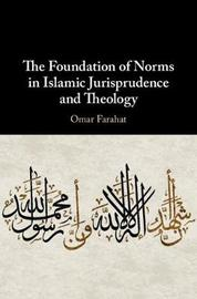 The Foundation of Norms in Islamic Jurisprudence and Theology by Omar Farahat