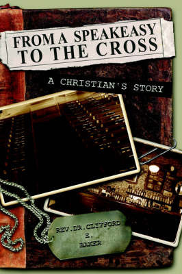 From a Speakeasy to the Cross, a Christian's Story by Clifford, E. Baker