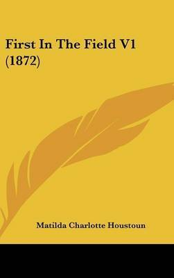 First in the Field V1 (1872) by Matilda Charlotte Houstoun