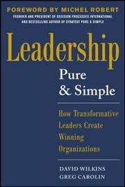 Leadership Pure and Simple: How Transformative Leaders Create Winning Organizations by David Wilkins