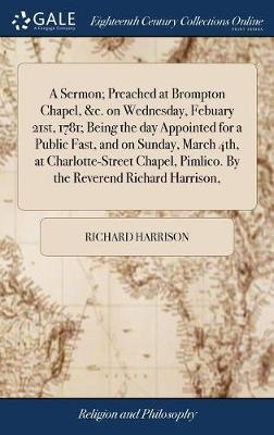 A Sermon; Preached at Brompton Chapel, &c. on Wednesday, Febuary 21st, 1781; Being the Day Appointed for a Public Fast, and on Sunday, March 4th, at Charlotte-Street Chapel, Pimlico. by the Reverend Richard Harrison, by Richard Harrison image