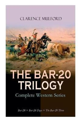 THE BAR-20 TRILOGY - Complete Western Series by Clarence Mulford