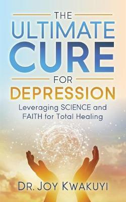 The Ultimate Cure for Depression by Joy Kwakuyi