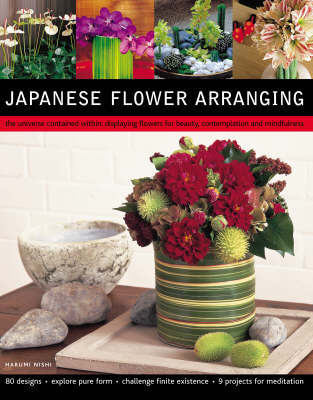 Japanese Flower Arranging: The Universe Contained within - Displaying Flowers for Beauty, Contemplation and Mindfulness by Harumi Nishi