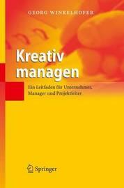 Kreativ Managen: Ein Leitfaden Fur Unternehmer, Manager Und Projektleiter by Georg Winkelhofer