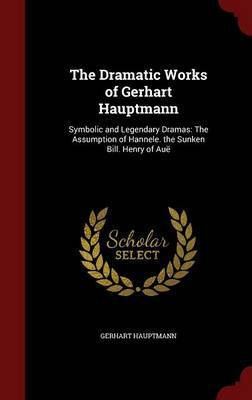 The Dramatic Works of Gerhart Hauptmann: Symbolic and Legendary Dramas: The Assumption of Hannele. the Sunken Bill. Henry of Aue by Gerhart Hauptmann
