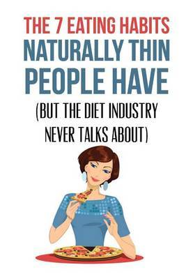 The 7 Eating Habits Naturally Thin People Have: (But the Diet Industry Never Talks About) by Ingrid Lindberg