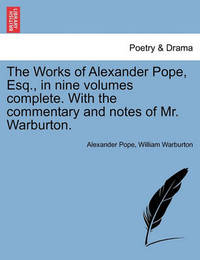 The Works of Alexander Pope, Esq., in Nine Volumes Complete. with the Commentary and Notes of Mr. Warburton. Vol. I. by Alexander Pope