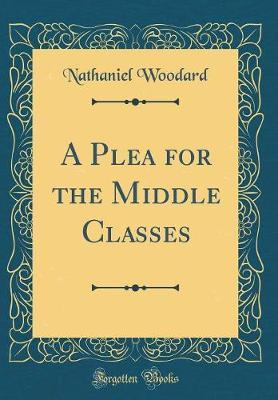 A Plea for the Middle Classes (Classic Reprint) by Nathaniel Woodard
