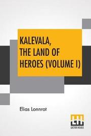 Kalevala, The Land Of Heroes (Volume I) by Elias Lonnrot