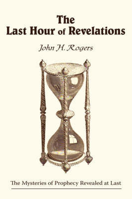 The Last Hour of Revelations by John H. Rogers