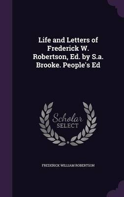 Life and Letters of Frederick W. Robertson, Ed. by S.A. Brooke. People's Ed by Frederick William Robertson