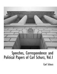 Speeches, Correspondence and Political Papers of Carl Schurz, Vol.1 by Carl Schurz