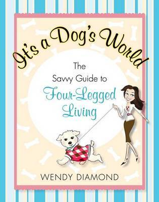 It's a Dog's World: The Savvy Guide to Four-Legged Living by Wendy Diamond image