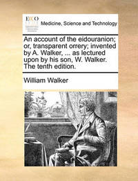 An Account of the Eidouranion; Or, Transparent Orrery; Invented by A. Walker, ... as Lectured Upon by His Son, W. Walker. the Tenth Edition. by William Walker