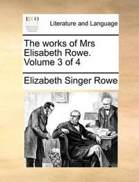 The Works of Mrs Elisabeth Rowe. Volume 3 of 4 by Elizabeth Singer Rowe