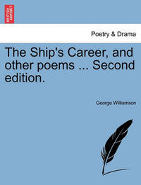 The Ship's Career, and Other Poems ... Second Edition. by George Williamson