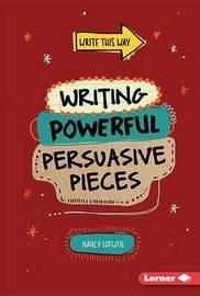 Writing Powerful Persuasive Pieces by Nancy Loewen