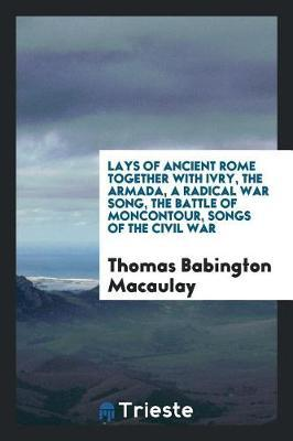 Lays of Ancient Rome Together with Ivry, the Armada, a Radical War Song, the Battle of Moncontour, Songs of the Civil War by Thomas Babington Macaulay