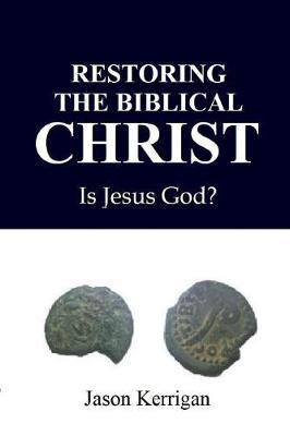 Restoring the Biblical Christ by Jason Kerrigan