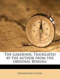 The Gardener. Translated by the Author from the Original Bengali by Rabindranath Tagore