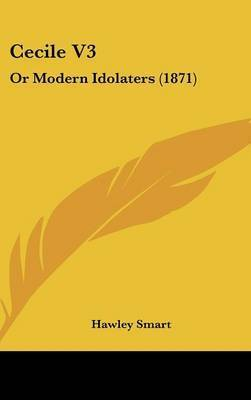 Cecile V3: Or Modern Idolaters (1871) by Hawley Smart