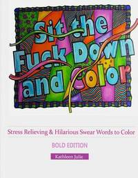 Sit the F*ck Down and Color (Bold Edition) by Kathleen Julie