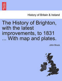 The History of Brighton, with the Latest Improvements, to 1831 ... with Map and Plates. by John Bruce