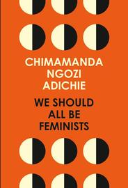 We Should All Be Feminists by Chimamanda Ngozi Adichie