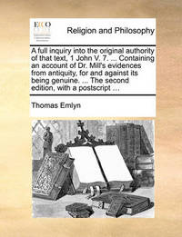 A Full Inquiry Into the Original Authority of That Text, 1 John V. 7. ... Containing an Account of Dr. Mill's Evidences from Antiquity, for and Against Its Being Genuine. ... the Second Edition, with a PostScript ... by Thomas Emlyn