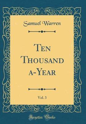 Ten Thousand A-Year, Vol. 3 (Classic Reprint) by Samuel Warren image