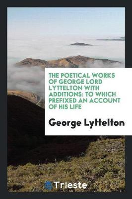 The Poetical Works of George Lord Lyttelton with Additions by George Lyttelton