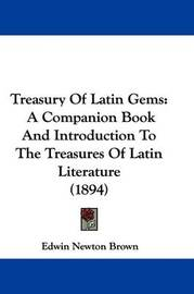 Treasury of Latin Gems: A Companion Book and Introduction to the Treasures of Latin Literature (1894) by Edwin Newton Brown