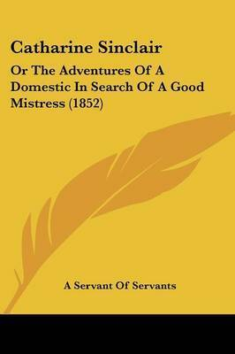 Catharine Sinclair: Or The Adventures Of A Domestic In Search Of A Good Mistress (1852) by A Servant of Servants