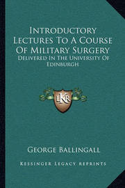 Introductory Lectures to a Course of Military Surgery: Delivered in the University of Edinburgh by George Ballingall