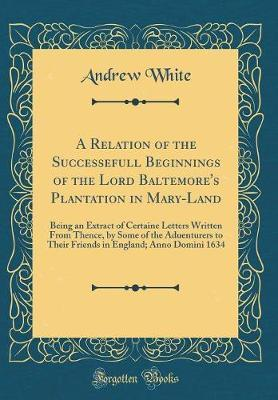 A Relation of the Successefull Beginnings of the Lord Baltemore's Plantation in Mary-Land by Andrew White