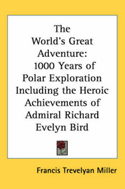 The World's Great Adventure: 1000 Years of Polar Exploration Including the Heroic Achievements of Admiral Richard Evelyn Bird by Francis Trevelyan Miller image
