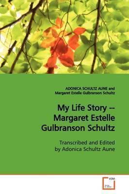 My Life Story -- Margaret Estelle Gulbranson Schultz by ADONICA SCHULTZ AUNE