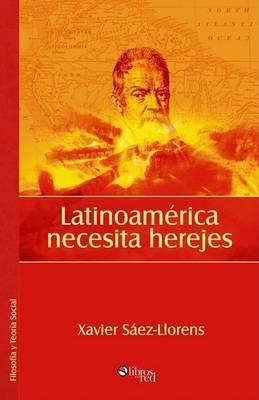 Latinoamerica Necesita Herejes by Xavier Saez-Llorens