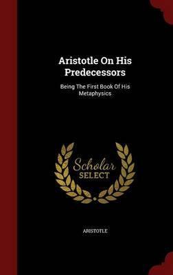 Aristotle on His Predecessors by * Aristotle