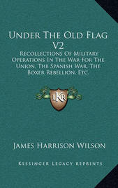 Under the Old Flag V2: Recollections of Military Operations in the War for the Union, the Spanish War, the Boxer Rebellion, Etc. by James Harrison Wilson