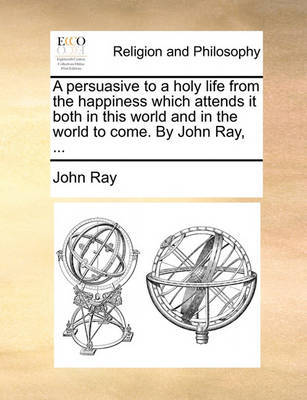 A Persuasive to a Holy Life from the Happiness Which Attends It Both in This World and in the World to Come. by John Ray, by John Ray image