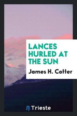 Lances Hurled at the Sun by James H. Cotter