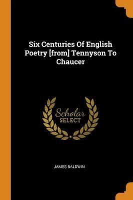 Six Centuries of English Poetry [from] Tennyson to Chaucer by James Baldwin