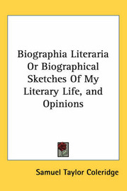 Biographia Literaria Or Biographical Sketches Of My Literary Life, and Opinions by Samuel Taylor Coleridge