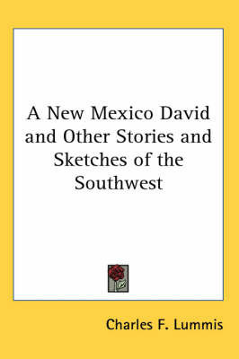 A New Mexico David and Other Stories and Sketches of the Southwest by Charles F Lummis