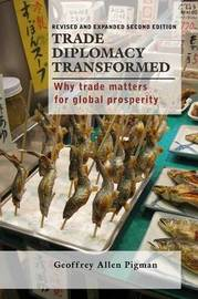 Trade Diplomacy Transformed: Why Trade Matters for Global Prosperity by Geoffrey Allen Pigman