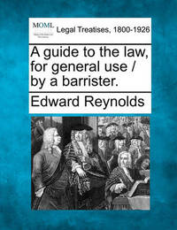 A Guide to the Law, for General Use / By a Barrister. by Edward Reynolds